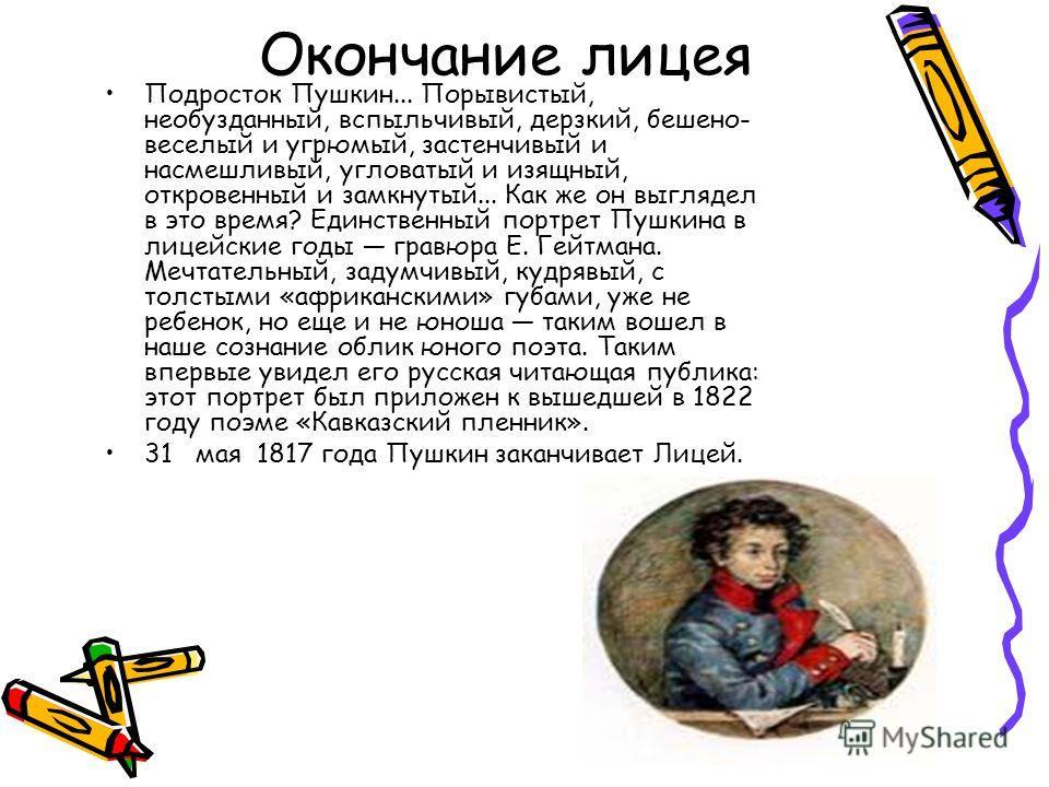 Окончание лицея Подросток Пушкин... Порывистый, необузданный, вспыльчивый, дерзкий, бешено- веселый и угрюмый, застенчивый и насмешливый, угловатый и изящный, откровенный и замкнутый... Как же он выглядел в это время? Единственный портрет Пушкина в л