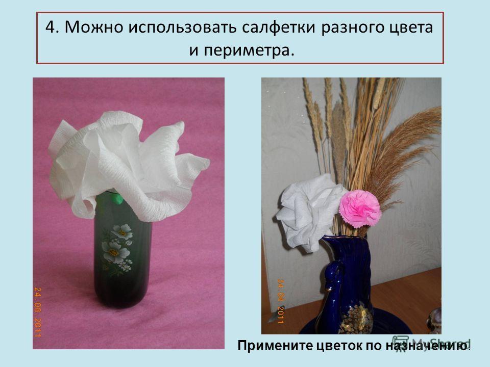 4. Можно использовать салфетки разного цвета и периметра. Примените цветок по назначению.