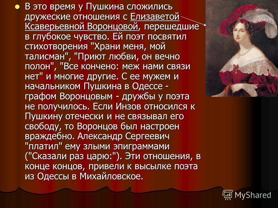В это время у Пушкина сложились дружеские отношения с Елизаветой Ксаверьевной Воронцовой, перешедшие в глубокое чувство. Ей поэт посвятил стихотворения