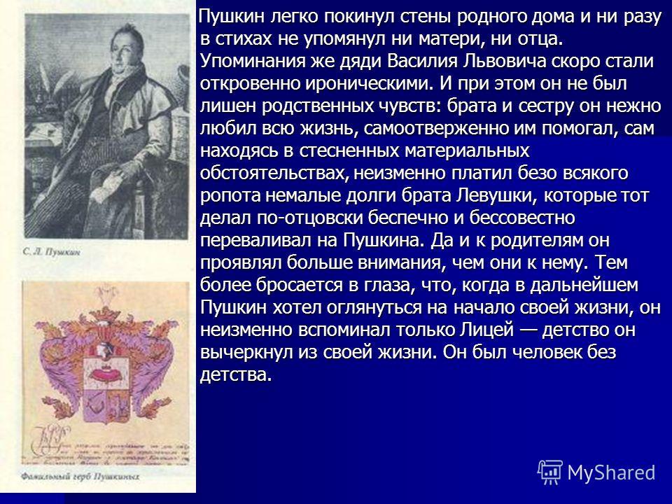 Пушкин легко покинул стены родного дома и ни разу в стихах не упомянул ни матери, ни отца. Упоминания же дяди Василия Львовича скоро стали откровенно ироническими. И при этом он не был лишен родственных чувств: брата и сестру он нежно любил всю жизнь