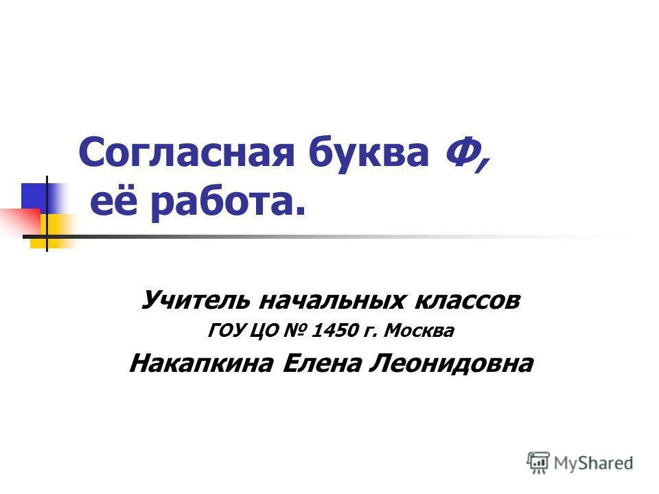 Согласная буква Ф, её работа. Учитель начальных классов ГОУ ЦО 1450 г. Москва Накапкина Елена Леонидовна
