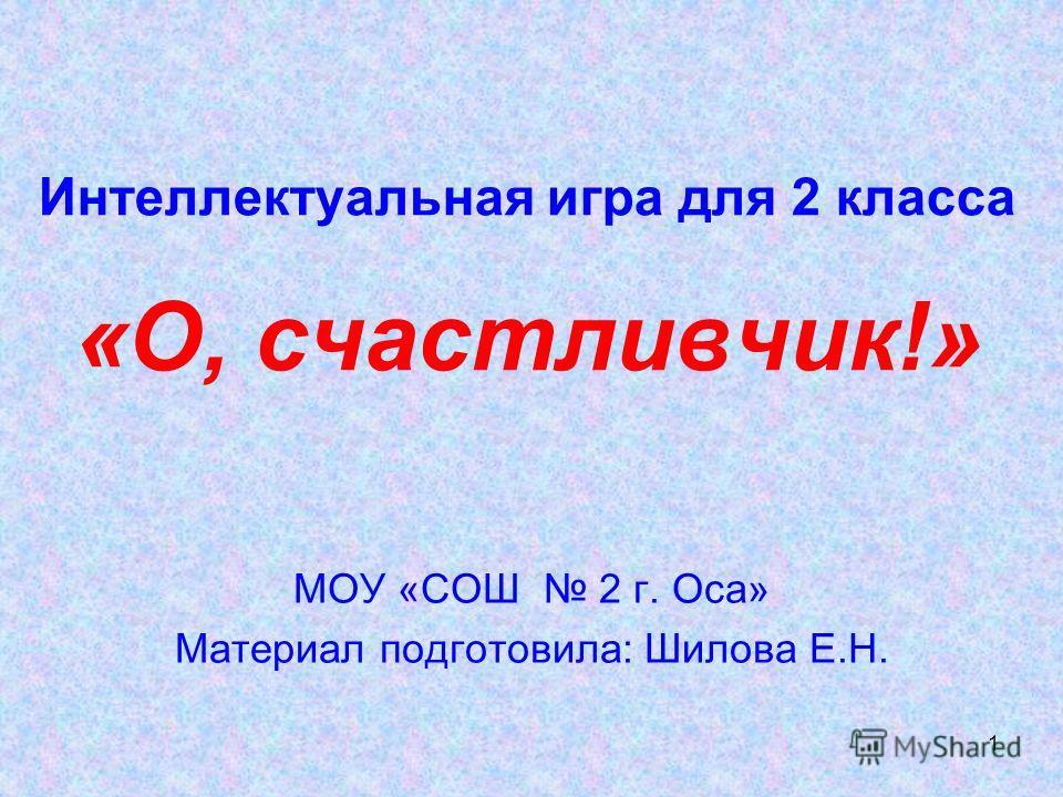 1 Интеллектуальная игра для 2 класса «О, счастливчик!» МОУ «СОШ 2 г. Оса» Материал подготовила: Шилова Е.Н.