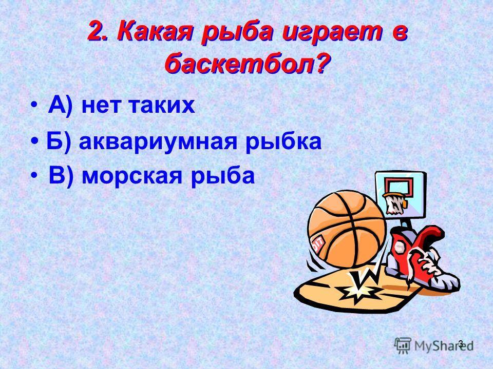 3 2. Какая рыба играет в баскетбол? А) нет таких В) морская рыба Б) аквариумная рыбка