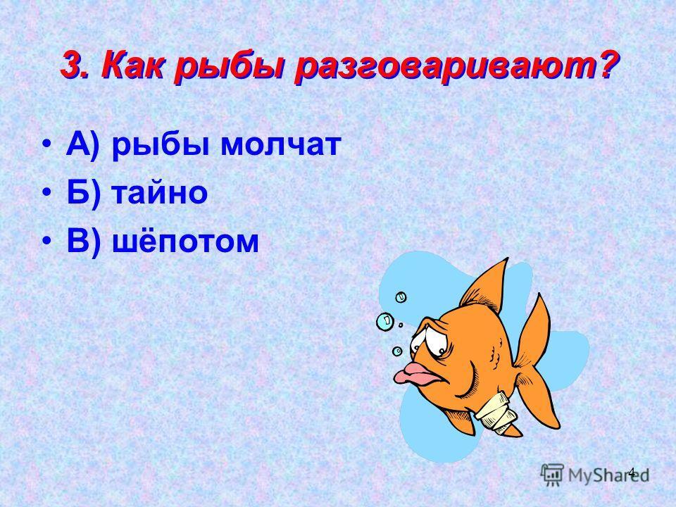 4 3. Как рыбы разговаривают? А) рыбы молчат Б) тайно В) шёпотом
