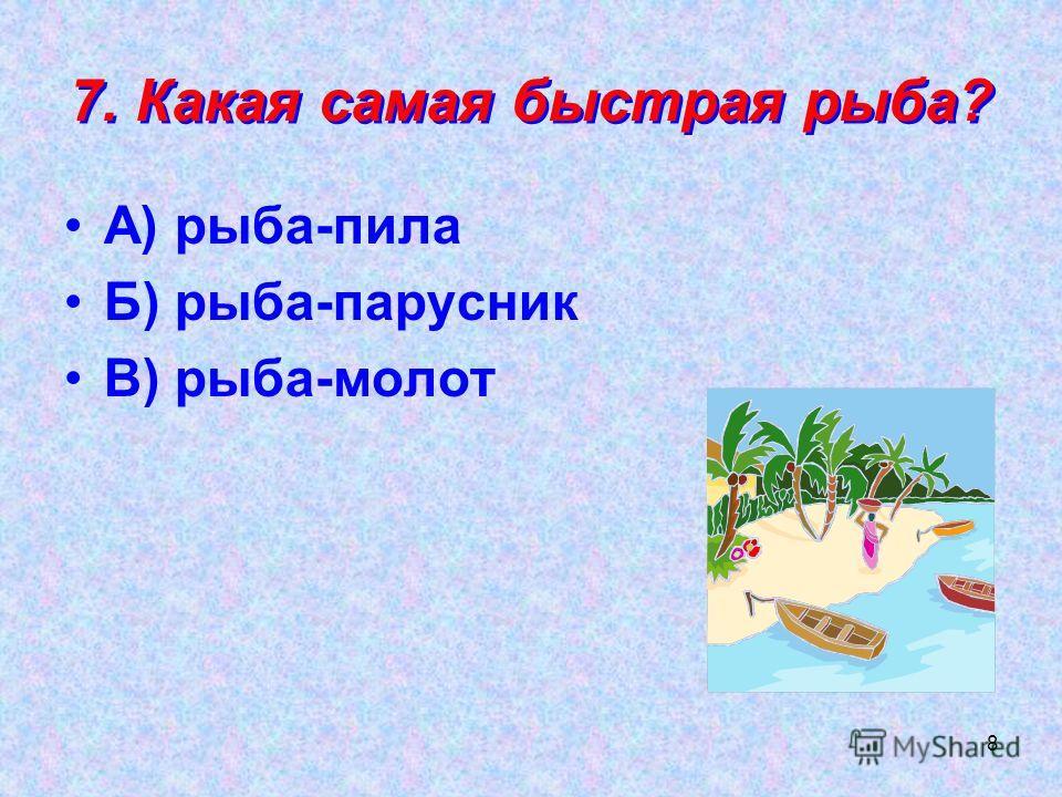 8 7. Какая самая быстрая рыба? А) рыба-пила Б) рыба-парусник В) рыба-молот