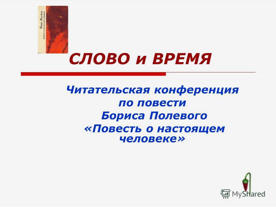 СЛОВО и ВРЕМЯ Читательская конференция по повести Бориса Полевого «Повесть о настоящем человеке»