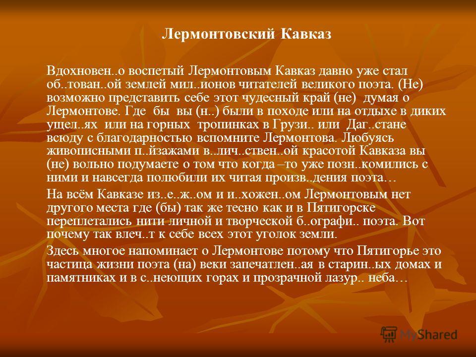 Лермонтовский Кавказ Вдохновен..о воспетый Лермонтовым Кавказ давно уже стал об..тован..ой землей мил..ионов читателей великого поэта. (Не) возможно представить себе этот чудесный край (не) думая о Лермонтове. Где бы вы (н..) были в походе или на отд
