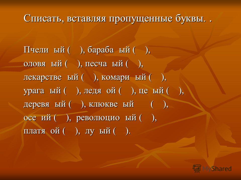 Списать, вставляя пропущенные буквы.. Пчели ый ( ), бараба ый ( ), оловя ый ( ), песча ый ( ), лекарстве ый ( ), комари ый ( ), урага ый ( ), ледя ой ( ), це ый ( ), деревя ый ( ), клюкве ый ( ), осе ий ( ), революцио ый ( ), платя ой ( ), лу ый ( ).