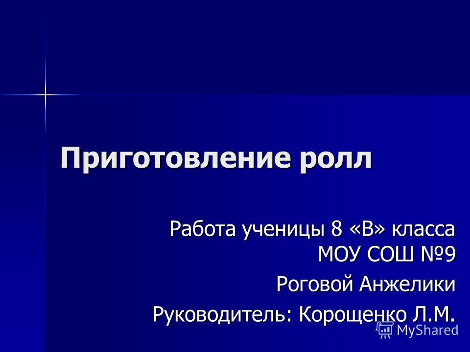Приготовление ролл Работа ученицы 8 «В» класса МОУ СОШ 9 Роговой Анжелики Руководитель: Корощенко Л.М.