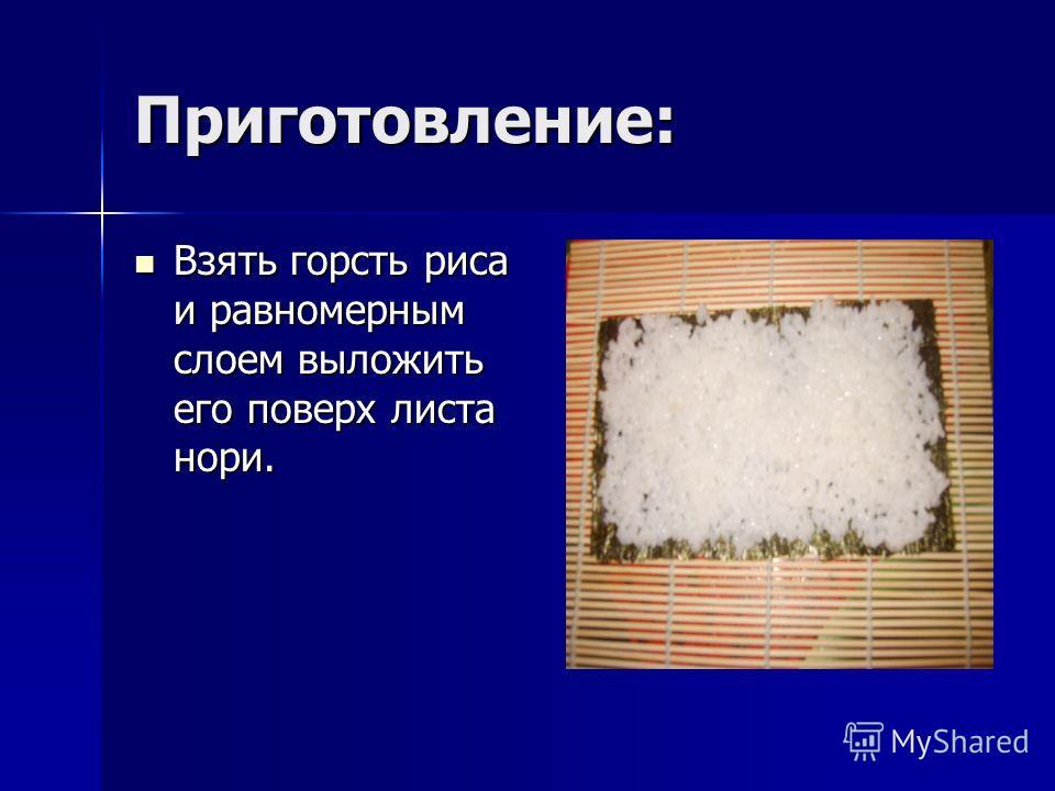 Приготовление: Взять горсть риса и равномерным слоем выложить его поверх листа нори. Взять горсть риса и равномерным слоем выложить его поверх листа нори.