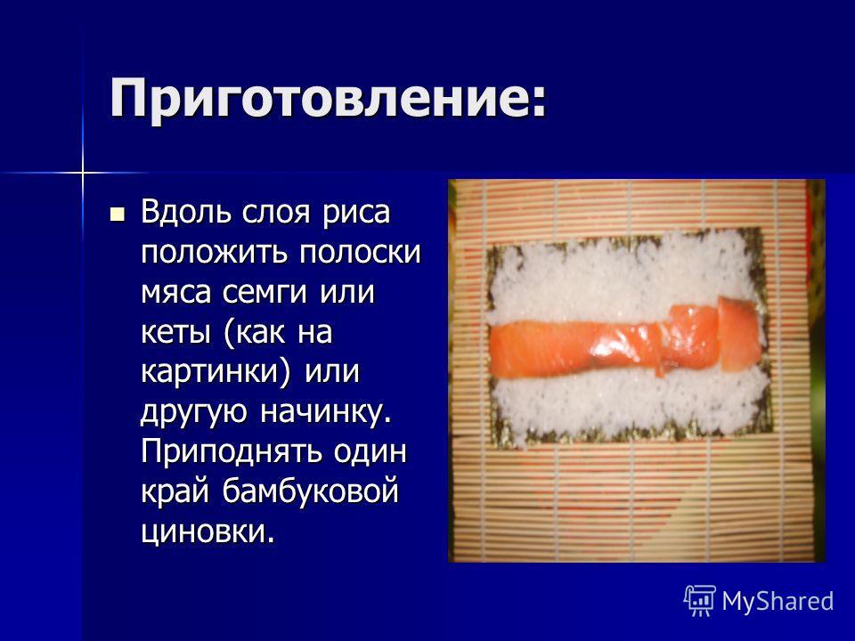 Приготовление: Вдоль слоя риса положить полоски мяса семги или кеты (как на картинки) или другую начинку. Приподнять один край бамбуковой циновки. Вдоль слоя риса положить полоски мяса семги или кеты (как на картинки) или другую начинку. Приподнять о