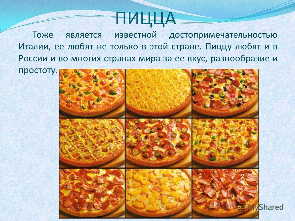ПИЦЦА Тоже является известной достопримечательностью Италии, ее любят не только в этой стране. Пиццу любят и в России и во многих странах мира за ее вкус, разнообразие и простоту.
