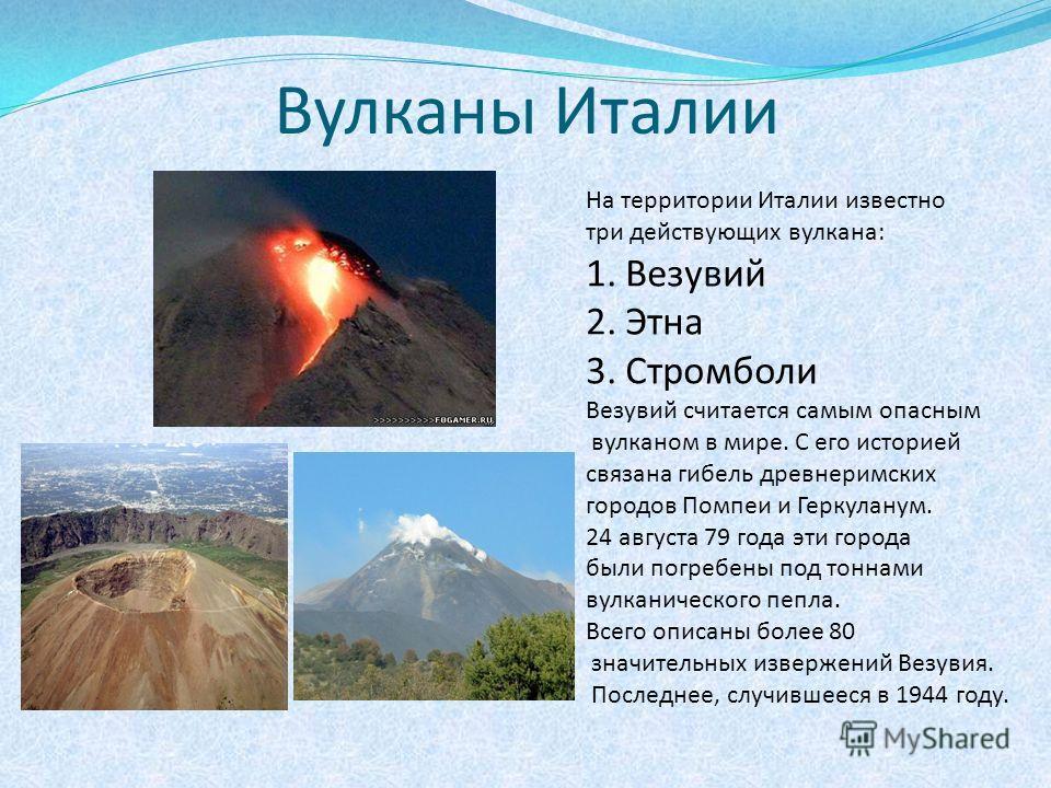 Вулканы Италии На территории Италии известно три действующих вулкана: 1.Везувий 2.Этна 3.Стромболи Везувий считается самым опасным вулканом в мире. С его историей связана гибель древнеримских городов Помпеи и Геркуланум. 24 августа 79 года эти города