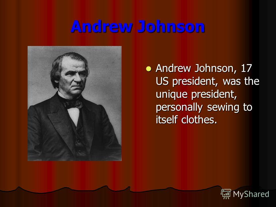 Andrew Johnson Andrew Johnson, 17 US president, was the unique president, personally sewing to itself clothes. Andrew Johnson, 17 US president, was the unique president, personally sewing to itself clothes.