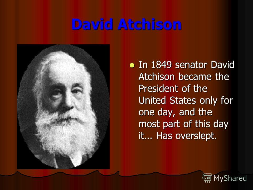 David Atchison In 1849 senator David Atchison became the President of the United States only for one day, and the most part of this day it... Has overslept. In 1849 senator David Atchison became the President of the United States only for one day, an