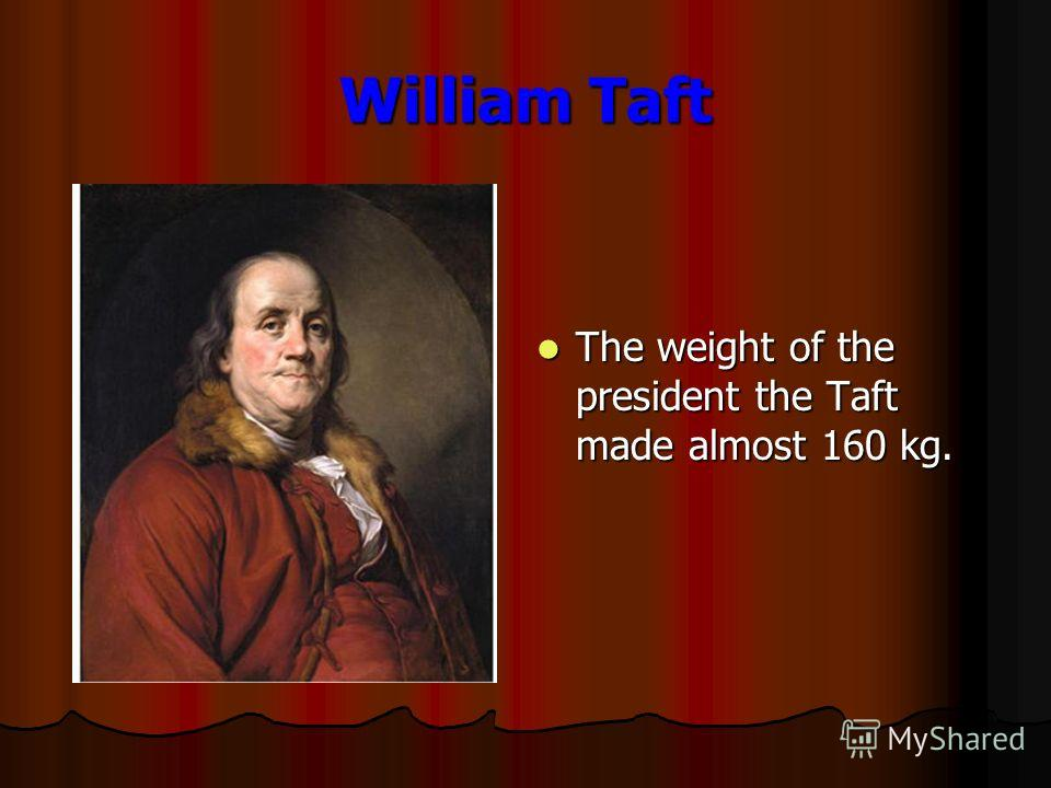 William Taft The weight of the president the Taft made almost 160 kg. The weight of the president the Taft made almost 160 kg.