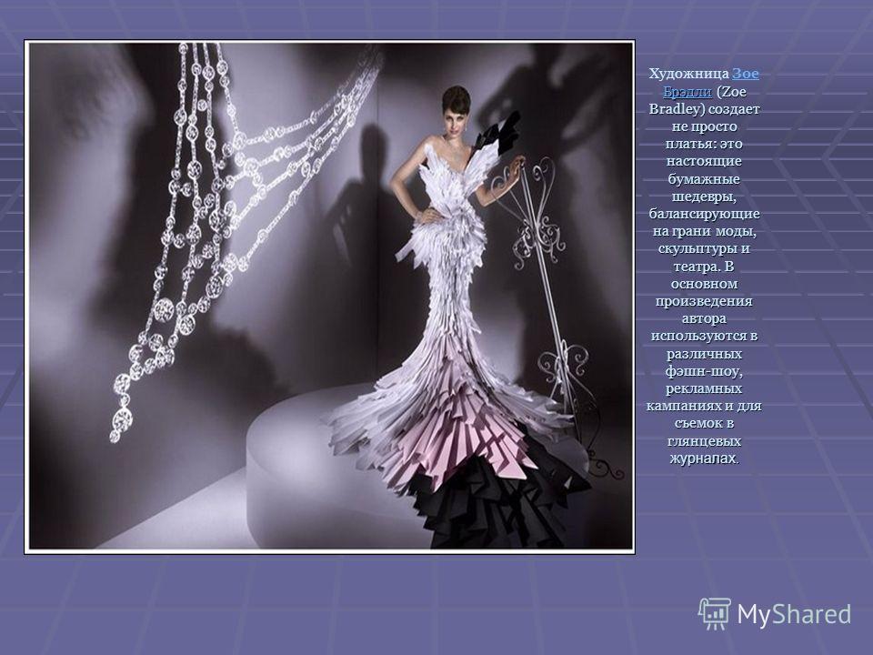 БрэдлиБрэдли (Zoe Bradley) создает не просто платья: это настоящие бумажные шедевры, балансирующие на грани моды, скульптуры и театра. В основном произведения автора используются в различных фэшн-шоу, рекламных кампаниях и для съемок в глянцевых журн