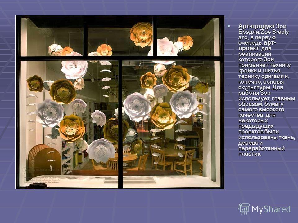 Арт-продукт Зои Брэдли/Zoe Bradly это, в первую очередь, арт- проект, для реализации которого Зои применяет технику кройки и шитья, технику оригами и, конечно, основы скульптуры. Для работы Зои использует, главным образом, бумагу самого высокого каче