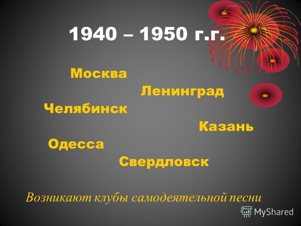1940 – 1950 г.г. Москва Ленинград Челябинск Казань Одесса Свердловск Возникают клубы самодеятельной песни