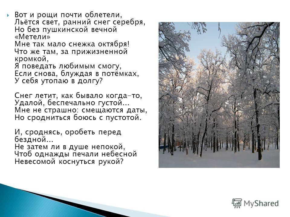 Вот и рощи почти облетели, Льётся свет, ранний снег серебря, Но без пушкинской вечной «Метели» Мне так мало снежка октября! Что же там, за прижизненной кромкой, Я поведать любимым смогу, Если снова, блуждая в потёмках, У себя утопаю в долгу? Снег лет