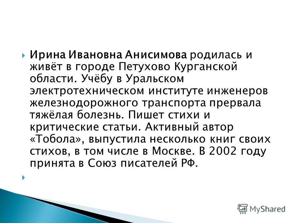 Ирина Ивановна Анисимова родилась и живёт в городе Петухово Курганской области. Учёбу в Уральском электротехническом институте инженеров железнодорожного транспорта прервала тяжёлая болезнь. Пишет стихи и критические статьи. Активный автор «Тобола»,