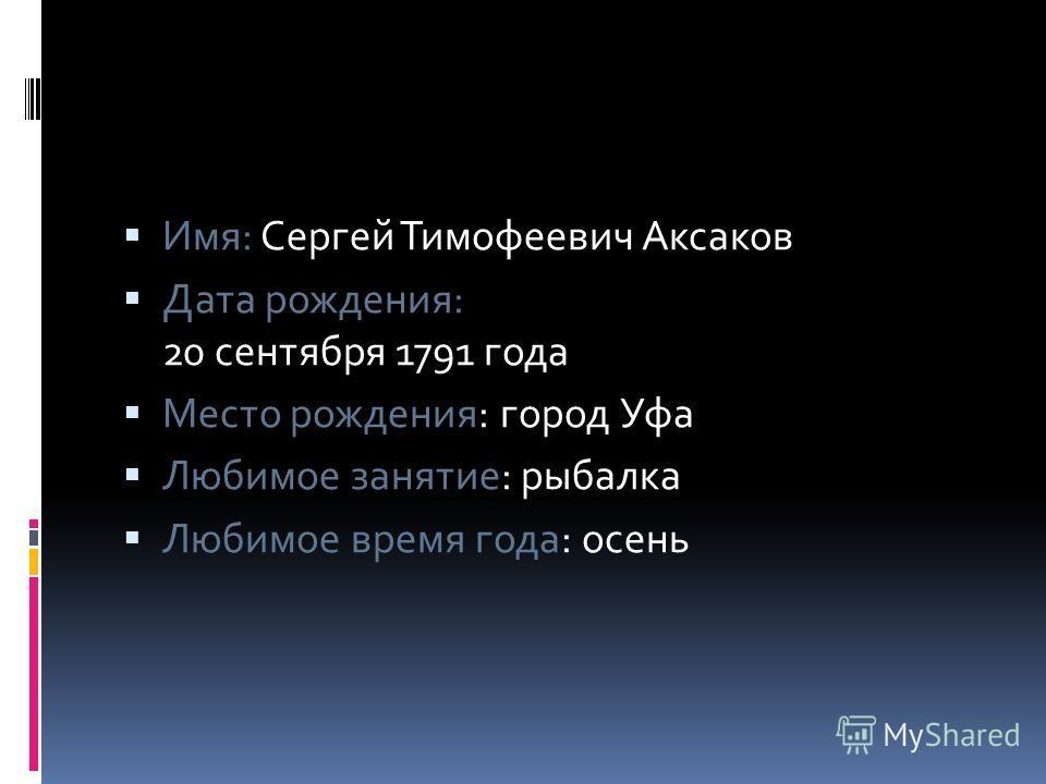 Имя: Сергей Тимофеевич Аксаков Дата рождения: 20 сентября 1791 года Место рождения: город Уфа Любимое занятие: рыбалка Любимое время года: осень