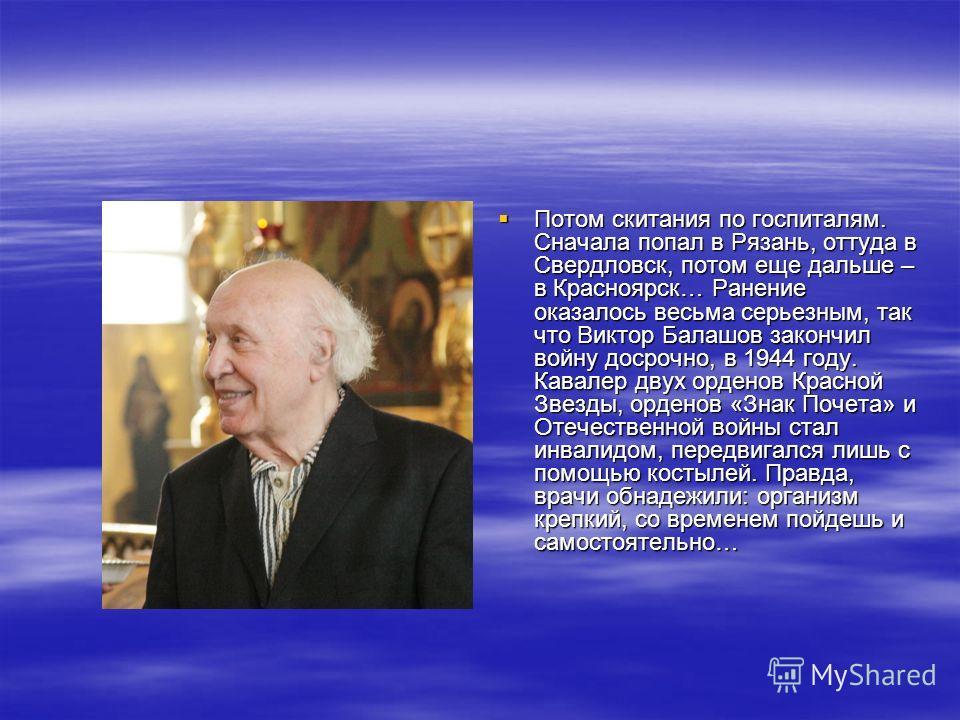 Потом скитания по госпиталям. Сначала попал в Рязань, оттуда в Свердловск, потом еще дальше – в Красноярск… Ранение оказалось весьма серьезным, так что Виктор Балашов закончил войну досрочно, в 1944 году. Кавалер двух орденов Красной Звезды, орденов