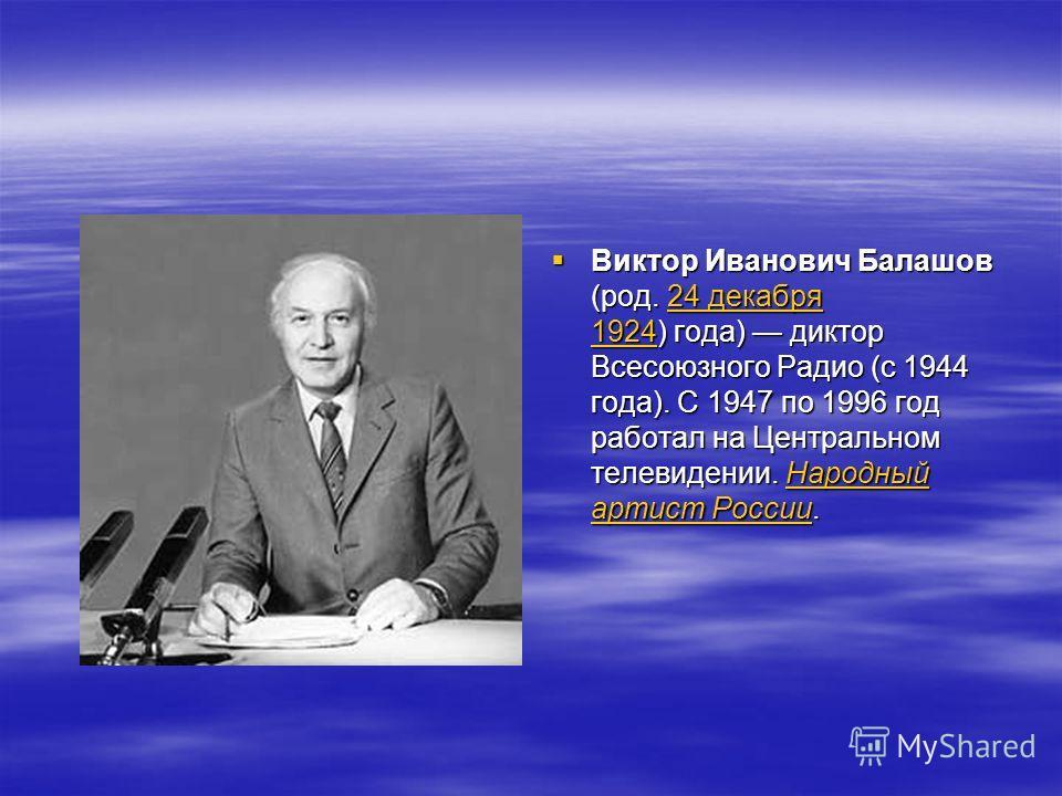 Виктор Иванович Балашов (род. 24 декабря 1924) года) диктор Всесоюзного Радио (с 1944 года). С 1947 по 1996 год работал на Центральном телевидении. Народный артист России. Виктор Иванович Балашов (род. 24 декабря 1924) года) диктор Всесоюзного Радио