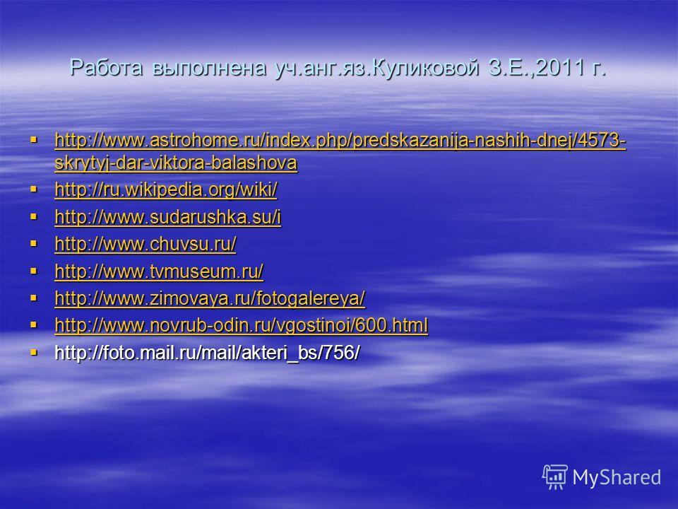 Работа выполнена уч.анг.яз.Куликовой З.Е.,2011 г. http://www.astrohome.ru/index.php/predskazanija-nashih-dnej/4573- skrytyj-dar-viktora-balashova http://www.astrohome.ru/index.php/predskazanija-nashih-dnej/4573- skrytyj-dar-viktora-balashova http://w