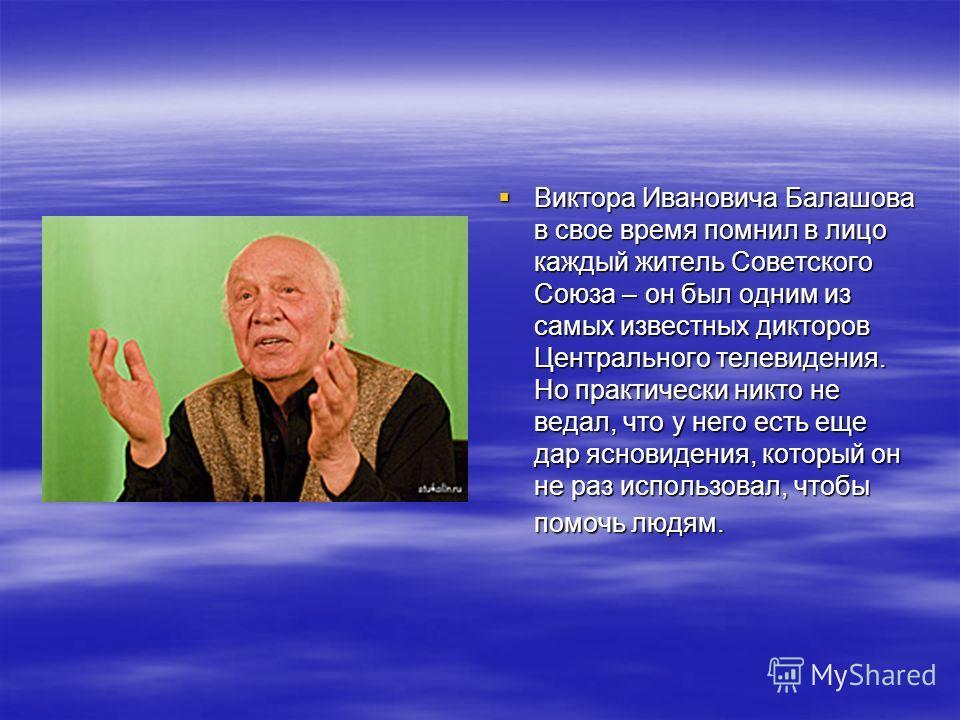 Виктора Ивановича Балашова в свое время помнил в лицо каждый житель Советского Союза – он был одним из самых известных дикторов Центрального телевидения. Но практически никто не ведал, что у него есть еще дар ясновидения, который он не раз использова