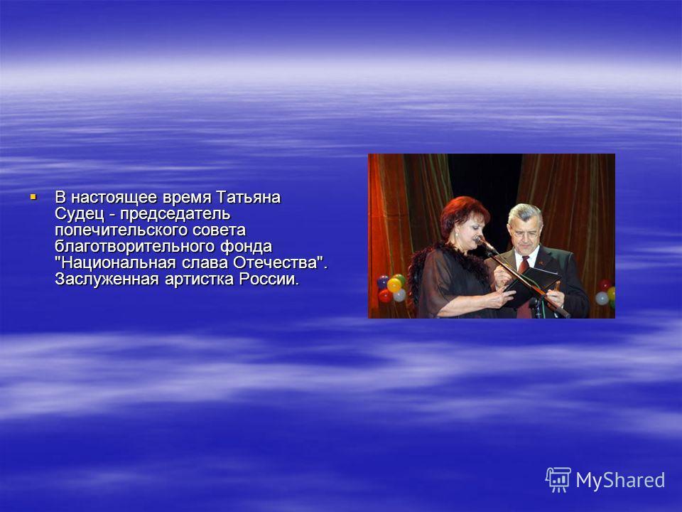 В настоящее время Татьяна Судец - председатель попечительского совета благотворительного фонда