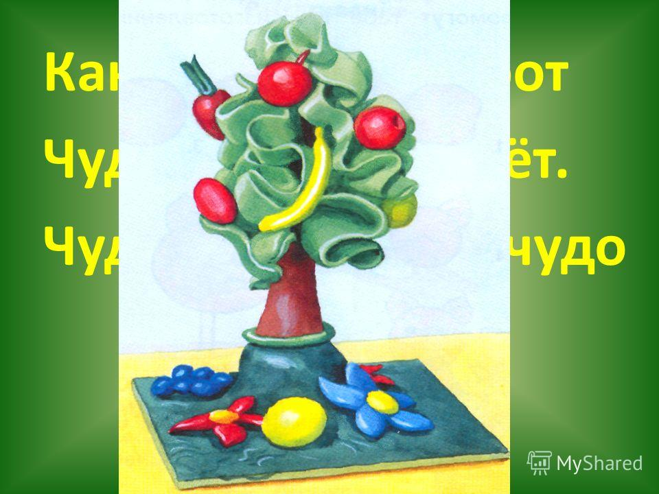 Как у наших у ворот Чудо-дерево растёт. Чудо, чудо, чудо, чудо Расчудесное!