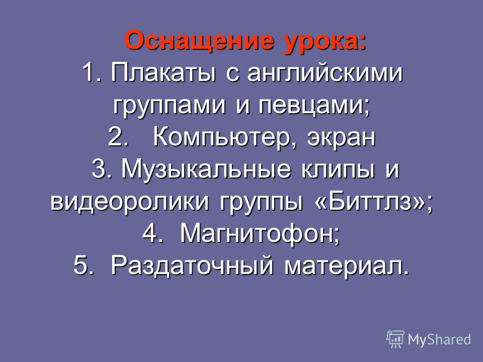 Оснащение урока: 1. Плакаты с английскими группами и певцами; 2. Компьютер, экран 3. Музыкальные клипы и видеоролики группы «Биттлз»; 4. Магнитофон; 5. Раздаточный материал.