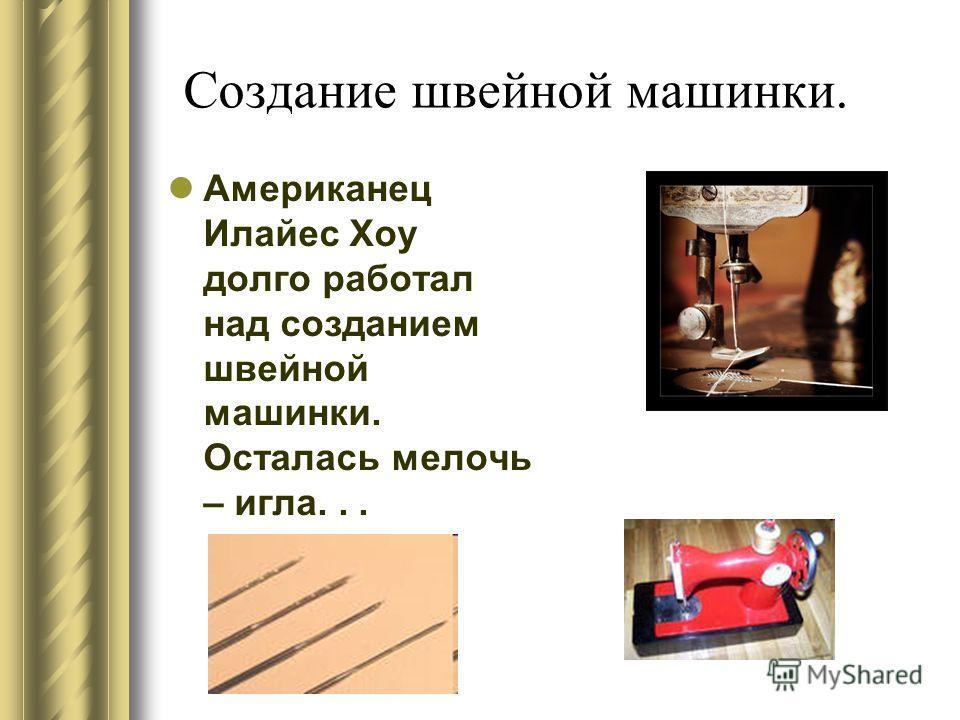 Создание швейной машинки. Американец Илайес Хоу долго работал над созданием швейной машинки. Осталась мелочь – игла...