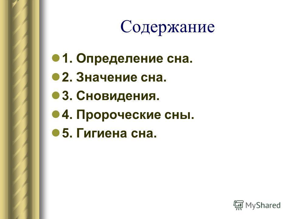 Содержание 1. Определение сна. 2. Значение сна. 3. Сновидения. 4. Пророческие сны. 5. Гигиена сна.