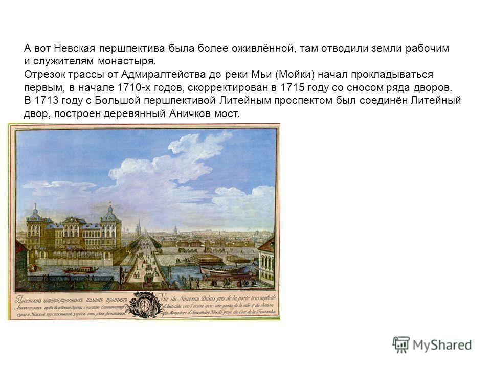 А вот Невская першпектива была более оживлённой, там отводили земли рабочим и служителям монастыря. Отрезок трассы от Адмиралтейства до реки Мьи (Мойки) начал прокладываться первым, в начале 1710-х годов, скорректирован в 1715 году со сносом ряда дво
