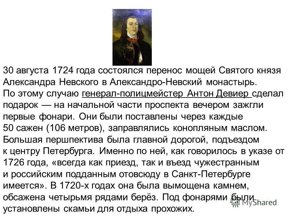 30 августа 1724 года состоялся перенос мощей Святого князя Александра Невского в Александро-Невский монастырь. По этому случаю генерал-полицмейстер Антон Девиер сделал подарок на начальной части проспекта вечером зажгли первые фонари. Они были постав