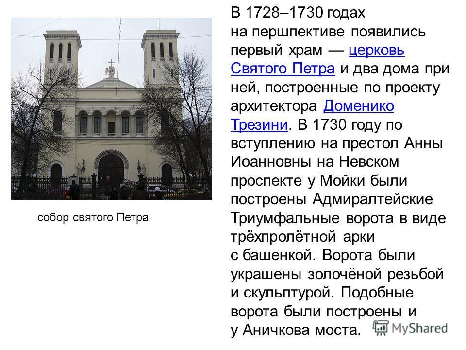 В 1728–1730 годах на першпективе появились первый храм церковь Святого Петра и два дома при ней, построенные по проекту архитектора Доменико Трезини. В 1730 году по вступлению на престол Анны Иоанновны на Невском проспекте у Мойки были построены Адми