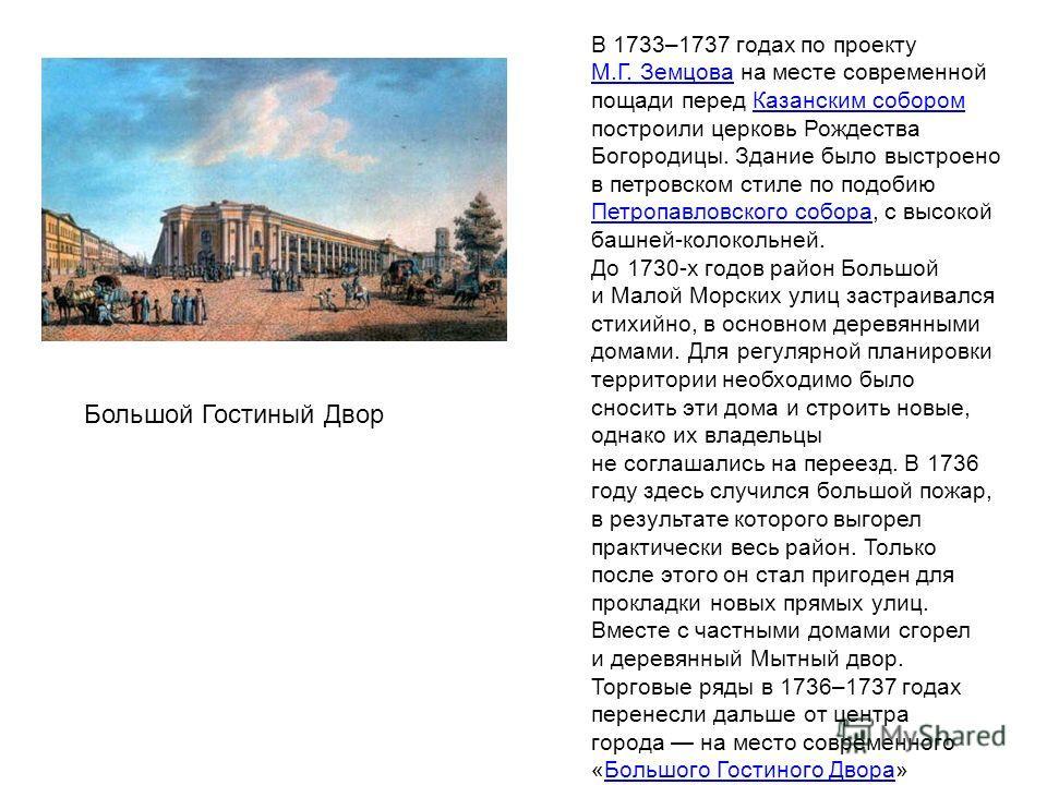 В 1733–1737 годах по проекту М.Г. Земцова на месте современной пощади перед Казанским собором построили церковь Рождества Богородицы. Здание было выстроено в петровском стиле по подобию Петропавловского собора, с высокой башней-колокольней. М.Г. Земц