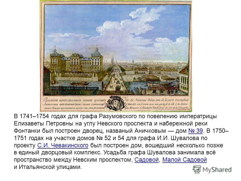 В 1741–1754 годах для графа Разумовского по повелению императрицы Елизаветы Петровны на углу Невского проспекта и набережной реки Фонтанки был построен дворец, названый Аничковым дом 39. В 1750– 1751 годах на участке домов 52 и 54 для графа И.И. Шува