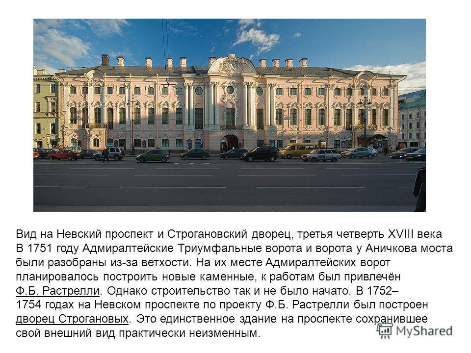 Вид на Невский проспект и Строгановский дворец, третья четверть XVIII века В 1751 году Адмиралтейские Триумфальные ворота и ворота у Аничкова моста были разобраны из-за ветхости. На их месте Адмиралтейских ворот планировалось построить новые каменные