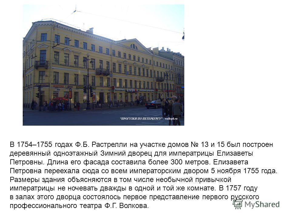 В 1754–1755 годах Ф.Б. Растрелли на участке домов 13 и 15 был построен деревянный одноэтажный Зимний дворец для императрицы Елизаветы Петровны. Длина его фасада составила более 300 метров. Елизавета Петровна переехала сюда со всем императорским дворо