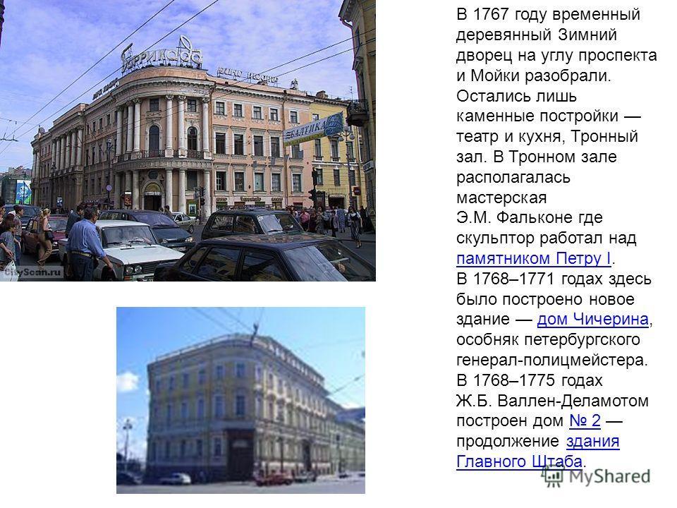 В 1767 году временный деревянный Зимний дворец на углу проспекта и Мойки разобрали. Остались лишь каменные постройки театр и кухня, Тронный зал. В Тронном зале располагалась мастерская Э.М. Фальконе где скульптор работал над памятником Петру I. В 176