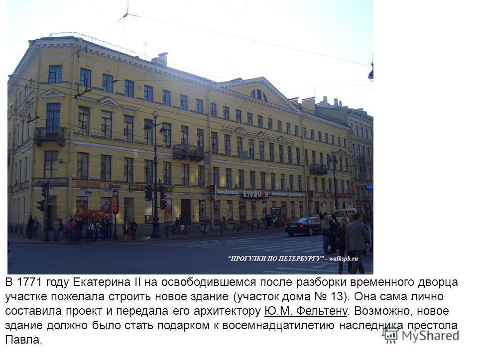 В 1771 году Екатерина II на освободившемся после разборки временного дворца участке пожелала строить новое здание (участок дома 13). Она сама лично составила проект и передала его архитектору Ю.М. Фельтену. Возможно, новое здание должно было стать по