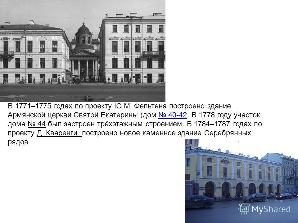 В 1771–1775 годах по проекту Ю.М. Фельтена построено здание Армянской церкви Святой Екатерины (дом 40-42. В 1778 году участок дома 44 был застроен трёхэтажным строением. В 1784–1787 годах по проекту Д. Кваренги построено новое каменное здание Серебря