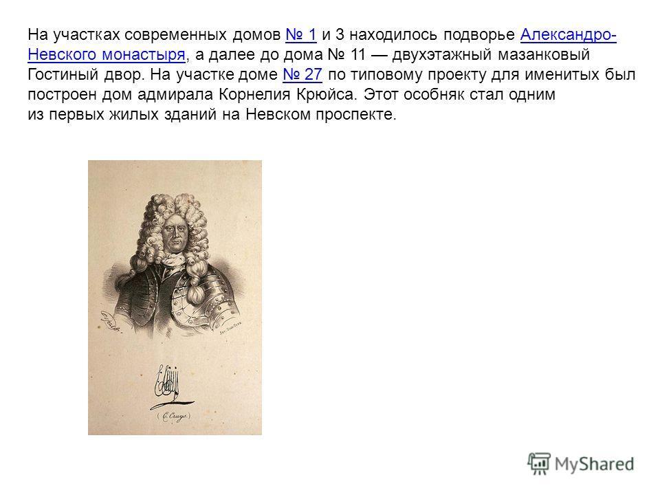 На участках современных домов 1 и 3 находилось подворье Александро- Невского монастыря, а далее до дома 11 двухэтажный мазанковый Гостиный двор. На участке доме 27 по типовому проекту для именитых был построен дом адмирала Корнелия Крюйса. Этот особн