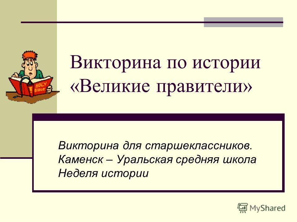 Викторина по истории «Великие правители» Викторина для старшеклассников. Каменск – Уральская средняя школа Неделя истории