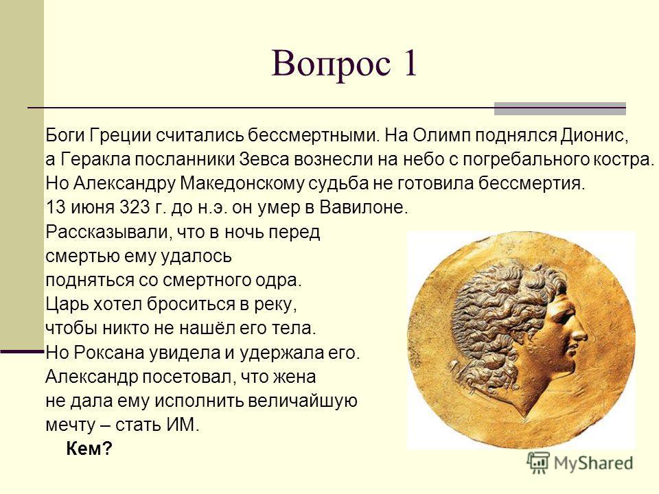 Вопрос 1 Боги Греции считались бессмертными. На Олимп поднялся Дионис, а Геракла посланники Зевса вознесли на небо с погребального костра. Но Александру Македонскому судьба не готовила бессмертия. 13 июня 323 г. до н.э. он умер в Вавилоне. Рассказыва