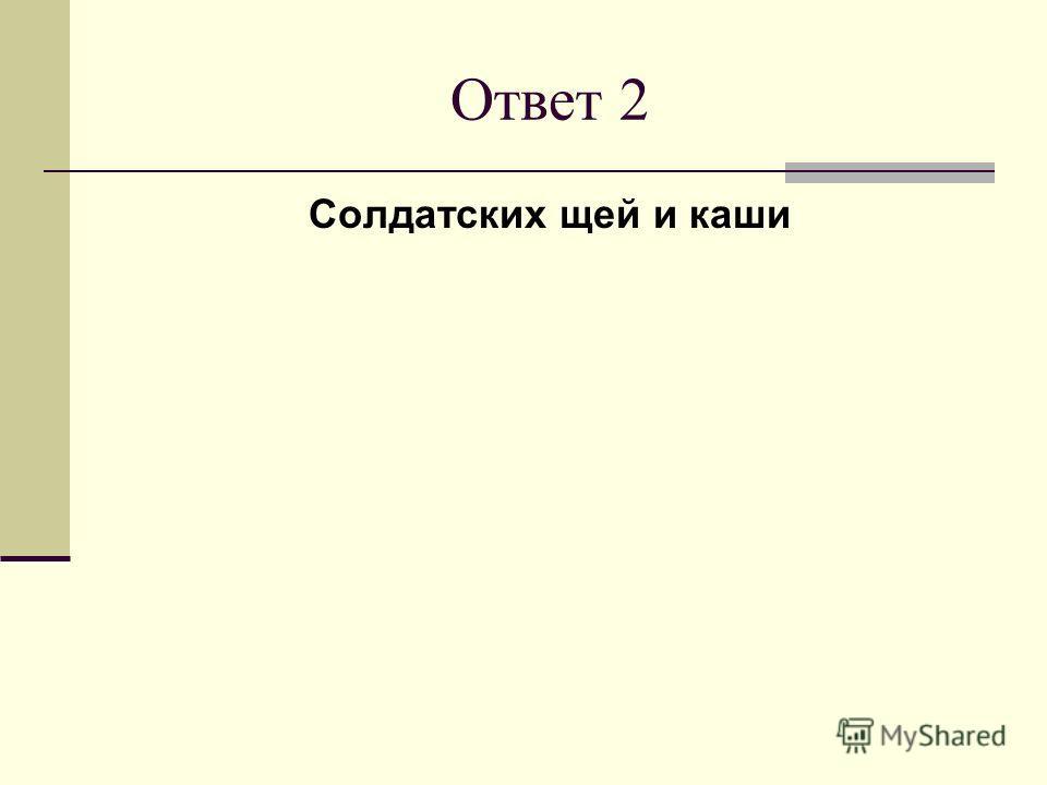 Ответ 2 Солдатских щей и каши