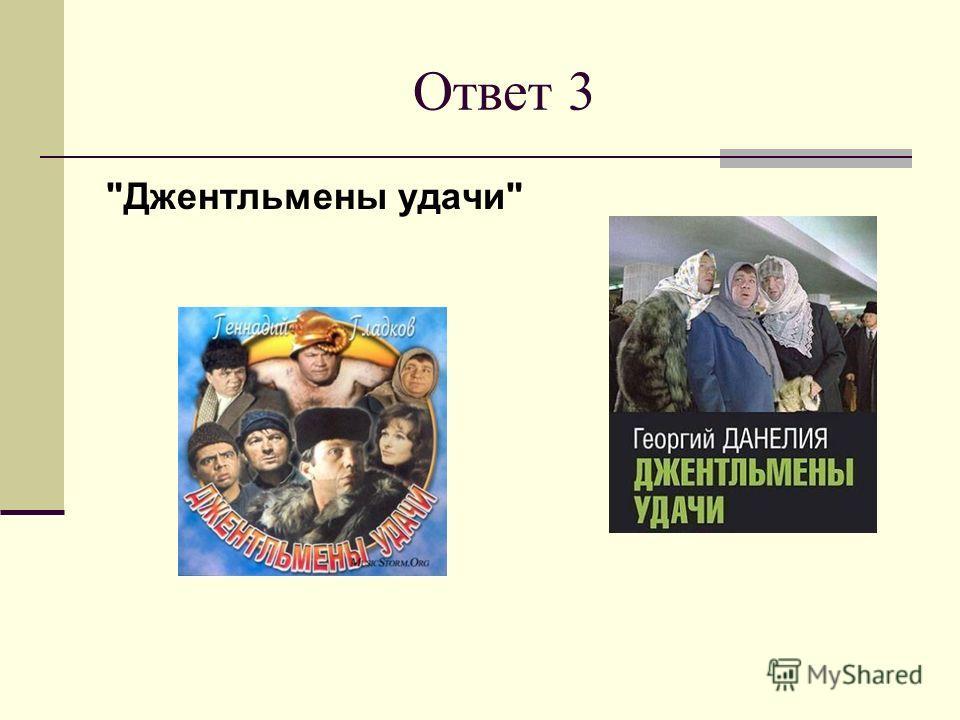 Ответ 3 Джентльмены удачи